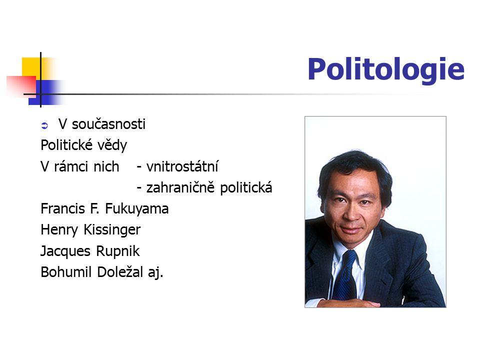 Politologie  V současnosti Politické vědy V rámci nich - vnitrostátní - zahraničně politická Francis F. Fukuyama Henry Kissinger Jacques Rupnik Bohum