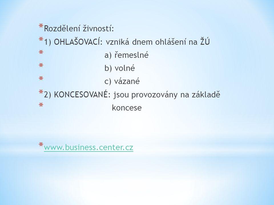 * Rozdělení živností: * 1) OHLAŠOVACÍ: vzniká dnem ohlášení na ŽÚ * a) řemeslné * b) volné * c) vázané * 2) KONCESOVANÉ: jsou provozovány na základě * koncese * www.business.center.cz www.business.center.cz