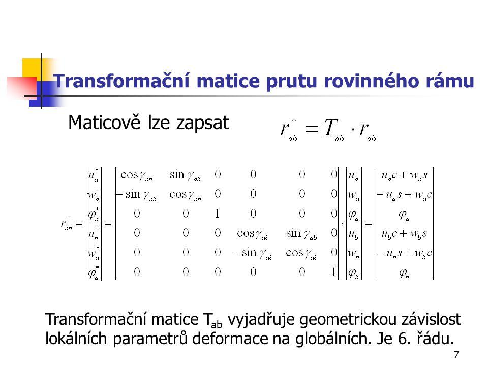 7 Transformační matice prutu rovinného rámu Maticově lze zapsat Transformační matice T ab vyjadřuje geometrickou závislost lokálních parametrů deforma