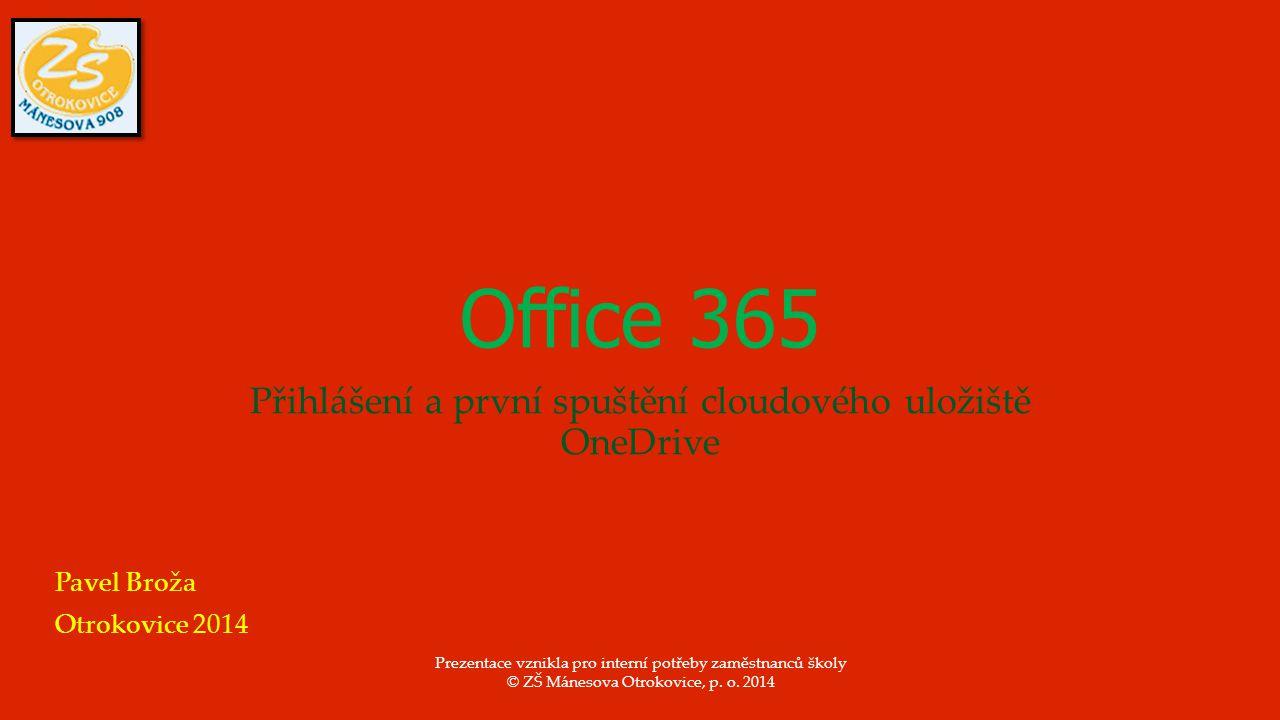 Office 365 Přihlášení a první spuštění cloudového uložiště OneDrive Pavel Broža Otrokovice 2014 Prezentace vznikla pro interní potřeby zaměstnanců školy © ZŠ Mánesova Otrokovice, p.