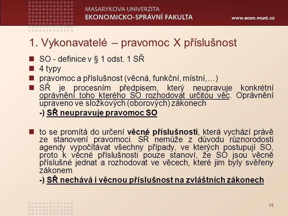 www.econ.muni.cz 15 1. Vykonavatelé – pravomoc X příslušnost SO - definice v § 1 odst. 1 SŘ 4 typy pravomoc a příslušnost (věcná, funkční, místní,…) S