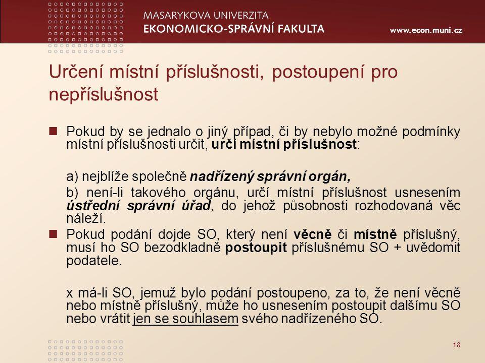 www.econ.muni.cz 18 Určení místní příslušnosti, postoupení pro nepříslušnost Pokud by se jednalo o jiný případ, či by nebylo možné podmínky místní pří