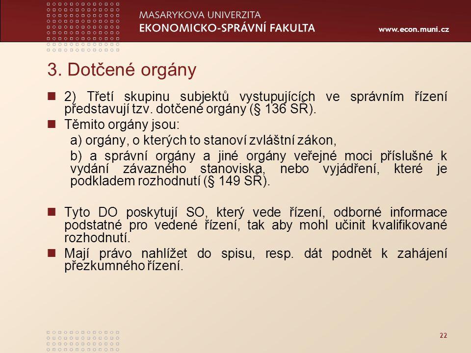 www.econ.muni.cz 22 3. Dotčené orgány 2) Třetí skupinu subjektů vystupujících ve správním řízení představují tzv. dotčené orgány (§ 136 SŘ). Těmito or