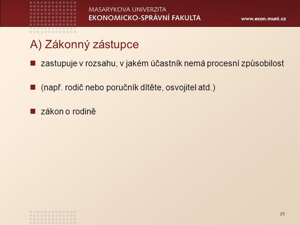 www.econ.muni.cz 25 A) Zákonný zástupce zastupuje v rozsahu, v jakém účastník nemá procesní způsobilost (např. rodič nebo poručník dítěte, osvojitel a
