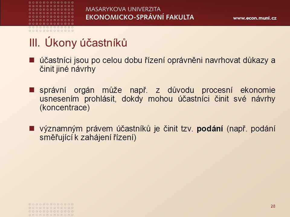 www.econ.muni.cz 28 III. Úkony účastníků účastníci jsou po celou dobu řízení oprávněni navrhovat důkazy a činit jiné návrhy správní orgán může např. z