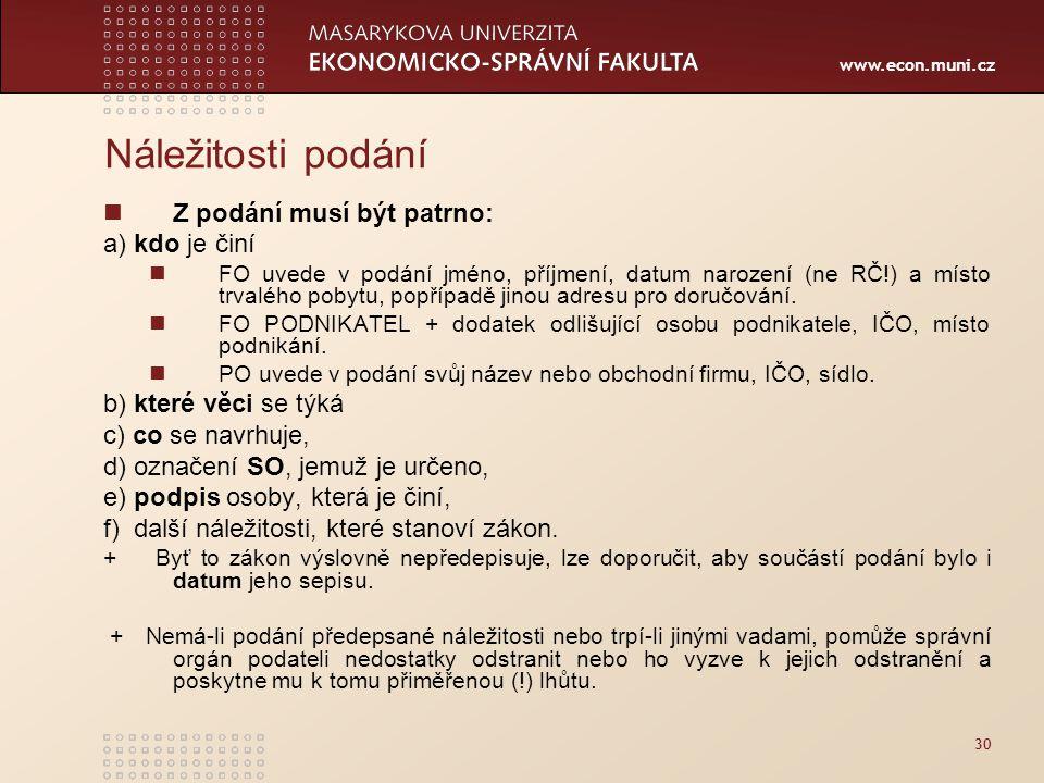 www.econ.muni.cz 30 Náležitosti podání Z podání musí být patrno: a) kdo je činí FO uvede v podání jméno, příjmení, datum narození (ne RČ!) a místo trv