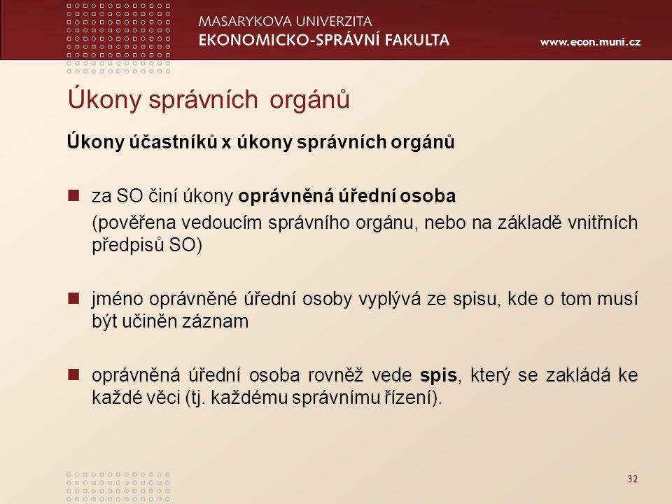 www.econ.muni.cz 32 Úkony správních orgánů Úkony účastníků x úkony správních orgánů za SO činí úkony oprávněná úřední osoba (pověřena vedoucím správní