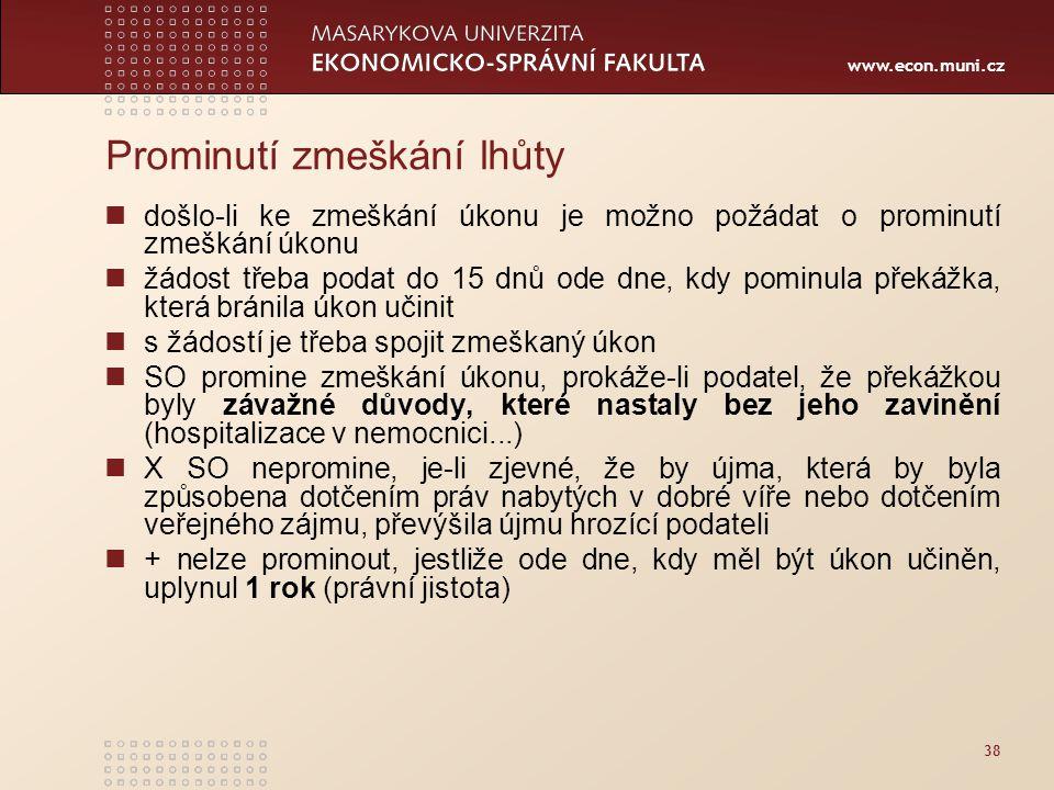 www.econ.muni.cz 38 Prominutí zmeškání lhůty došlo-li ke zmeškání úkonu je možno požádat o prominutí zmeškání úkonu žádost třeba podat do 15 dnů ode d