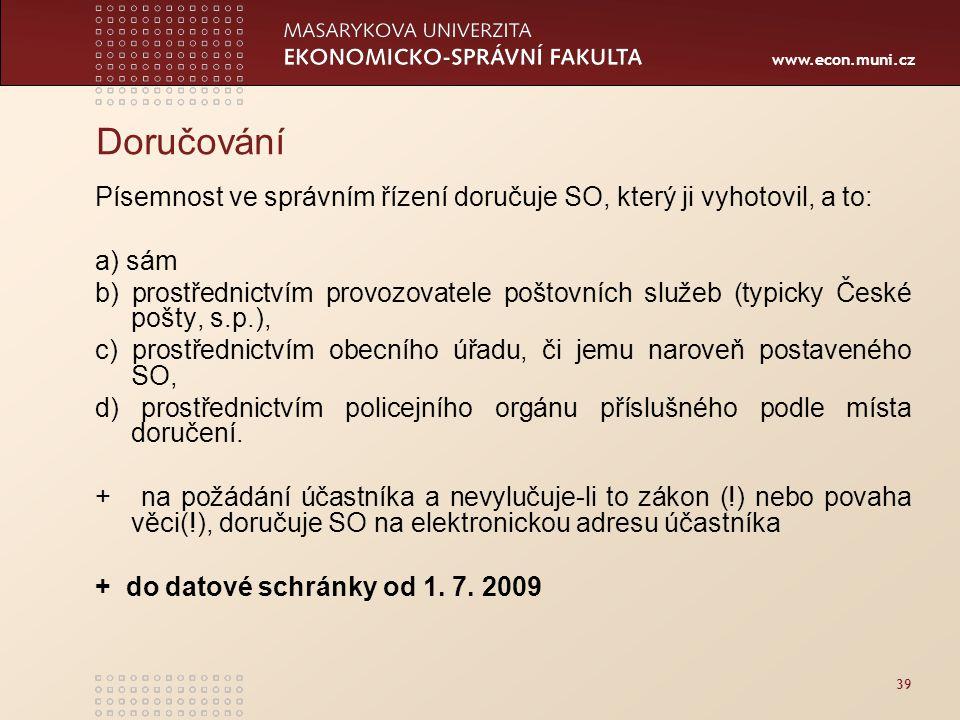 www.econ.muni.cz 39 Doručování Písemnost ve správním řízení doručuje SO, který ji vyhotovil, a to: a) sám b) prostřednictvím provozovatele poštovních
