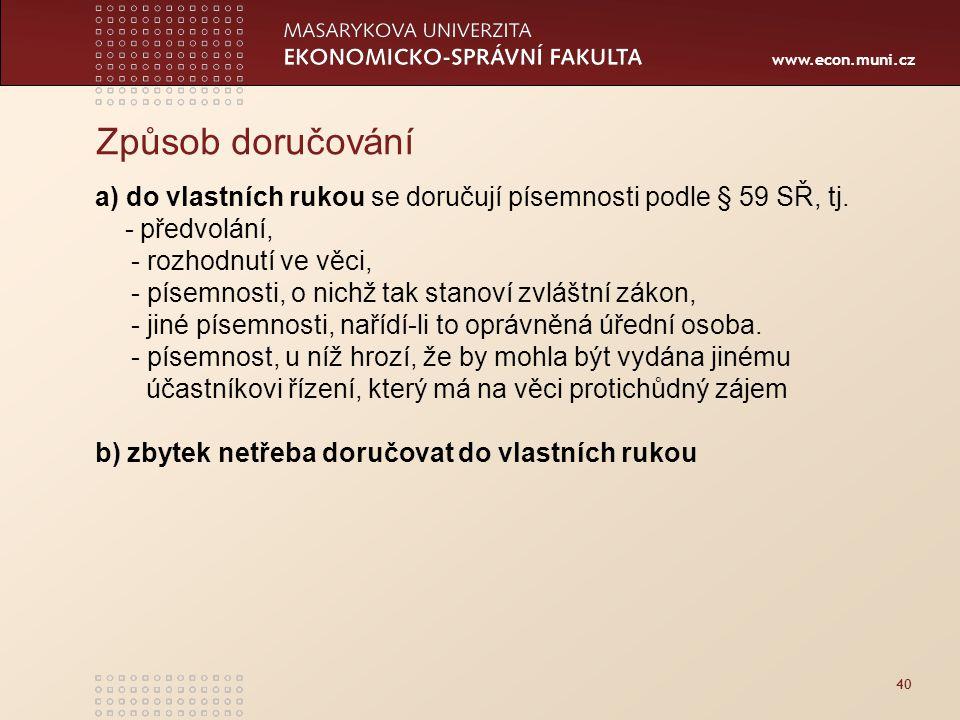 www.econ.muni.cz 40 Způsob doručování a) do vlastních rukou se doručují písemnosti podle § 59 SŘ, tj. - předvolání, - rozhodnutí ve věci, - písemnosti