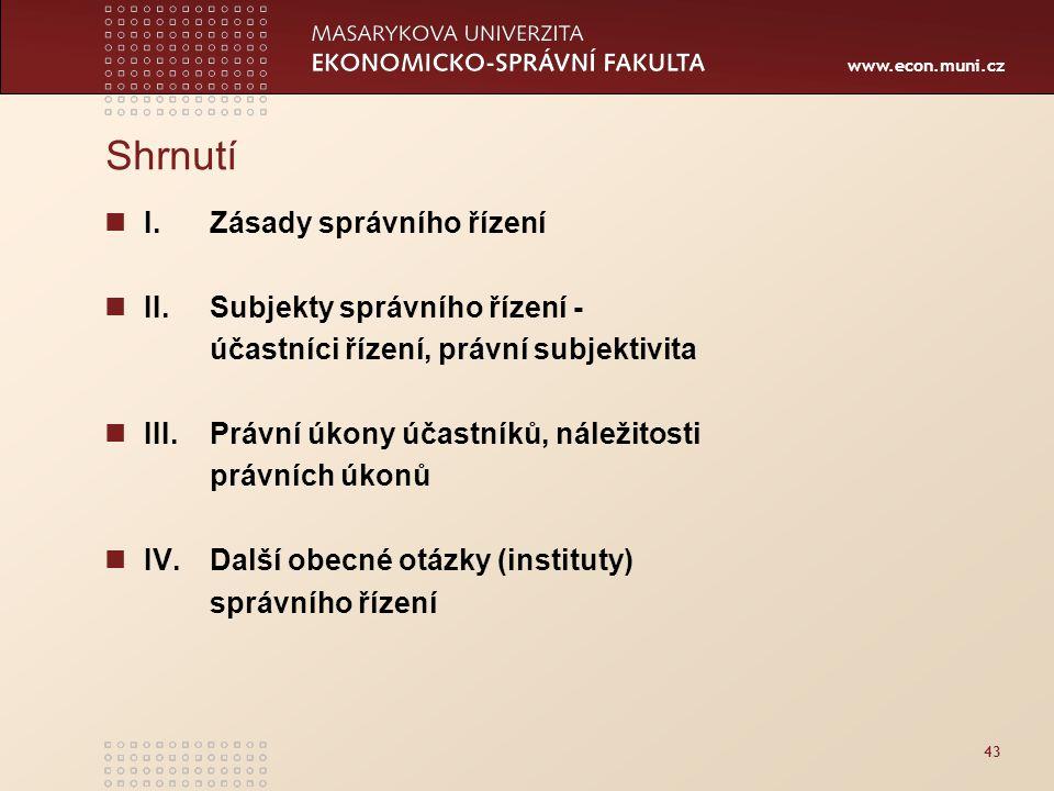 www.econ.muni.cz 43 Shrnutí I. Zásady správního řízení II. Subjekty správního řízení - účastníci řízení, právní subjektivita III. Právní úkony účastní