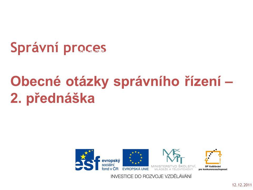 12.12.2011 Tento studijní materil byl vytvořen jako výstup z projektu č. CZ.1.07/2.2.00/15.0189. Správní proces Obecné otázky správního řízení – 2. př