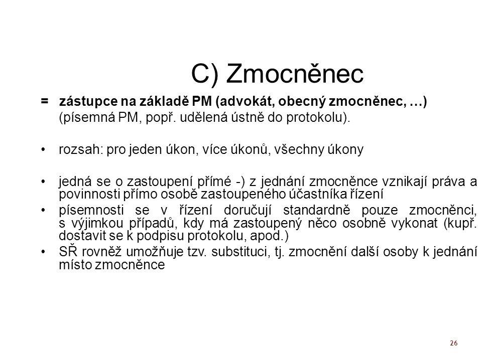 26 C) Zmocněnec = zástupce na základě PM (advokát, obecný zmocněnec, …) (písemná PM, popř. udělená ústně do protokolu). rozsah: pro jeden úkon, více ú
