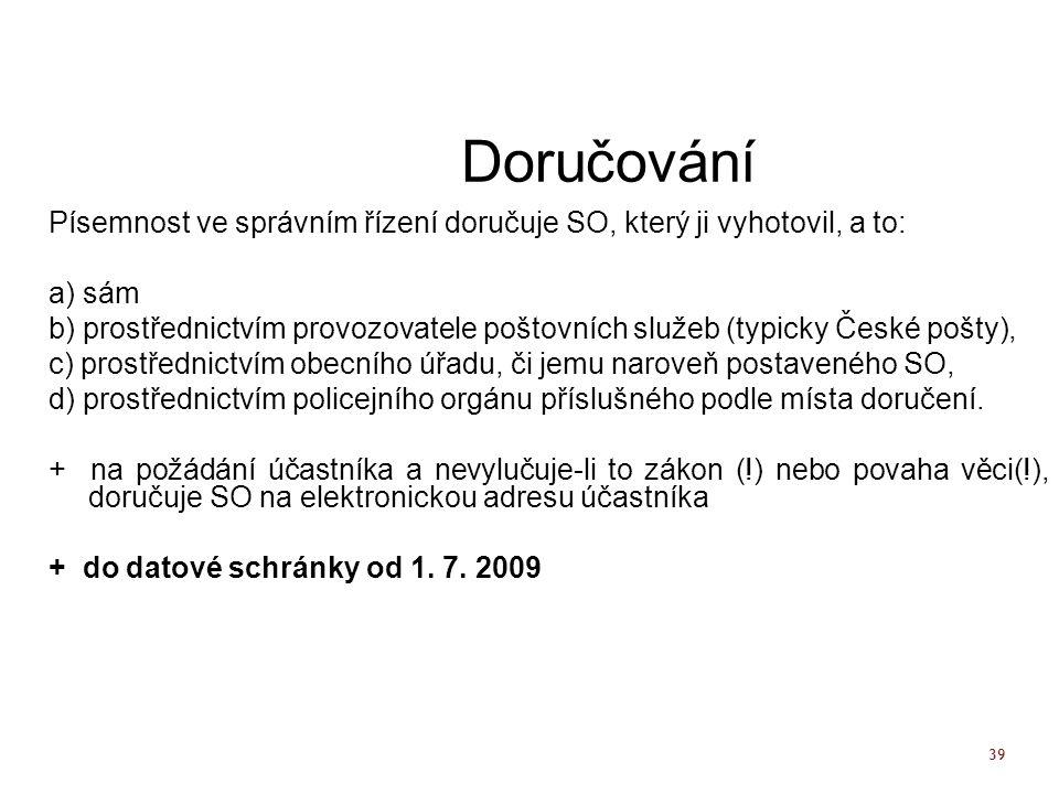 39 Doručování Písemnost ve správním řízení doručuje SO, který ji vyhotovil, a to: a) sám b) prostřednictvím provozovatele poštovních služeb (typicky České pošty), c) prostřednictvím obecního úřadu, či jemu naroveň postaveného SO, d) prostřednictvím policejního orgánu příslušného podle místa doručení.