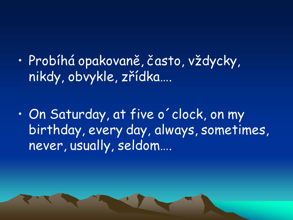Probíhá opakovaně, často, vždycky, nikdy, obvykle, zřídka…. On Saturday, at five o´clock, on my birthday, every day, always, sometimes, never, usually