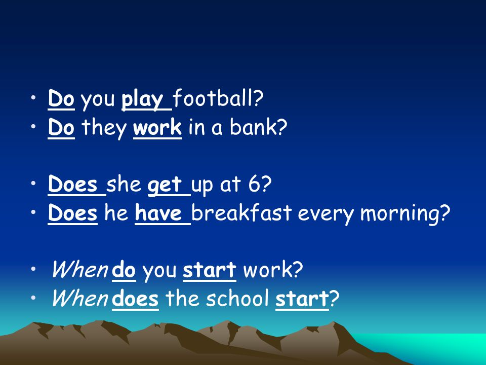 Do you play football? Do they work in a bank? Does she get up at 6? Does he have breakfast every morning? When do you start work? When does the school