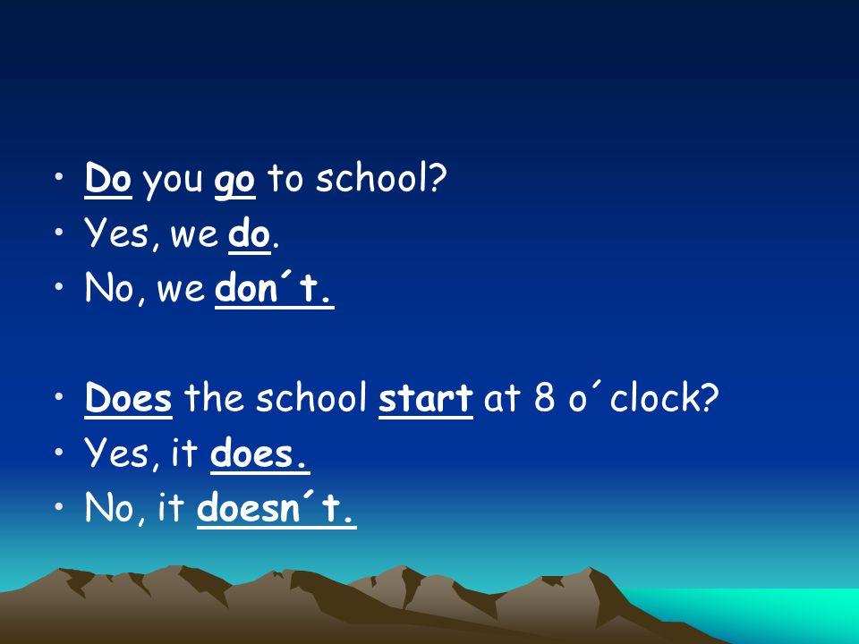 Do you go to school? Yes, we do. No, we don´t. Does the school start at 8 o´clock? Yes, it does. No, it doesn´t.