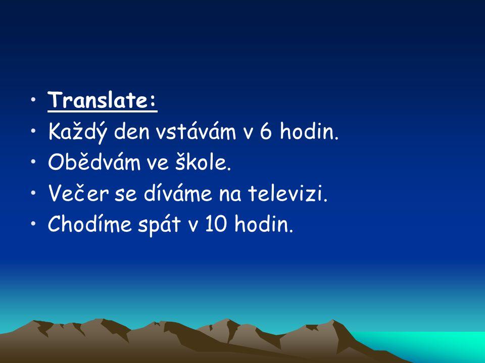 Translate: Každý den vstávám v 6 hodin.Obědvám ve škole.