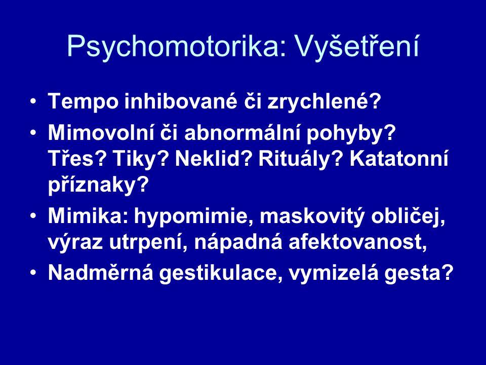 Psychomotorika: Vyšetření Tempo inhibované či zrychlené? Mimovolní či abnormální pohyby? Třes? Tiky? Neklid? Rituály? Katatonní příznaky? Mimika: hypo
