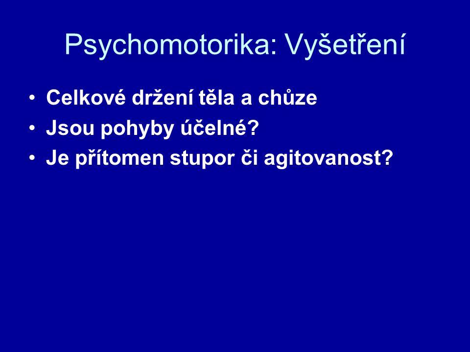 Psychomotorika: Vyšetření Celkové držení těla a chůze Jsou pohyby účelné? Je přítomen stupor či agitovanost?