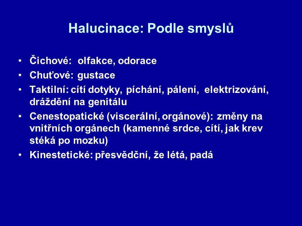 Halucinace: Podle smyslů Čichové: olfakce, odorace Chuťové: gustace Taktilní: cítí dotyky, píchání, pálení, elektrizování, dráždění na genitálu Cenest