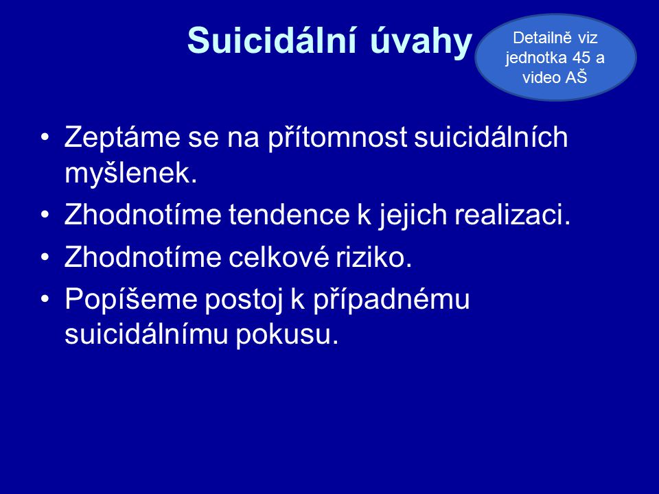 Suicidální úvahy Zeptáme se na přítomnost suicidálních myšlenek. Zhodnotíme tendence k jejich realizaci. Zhodnotíme celkové riziko. Popíšeme postoj k