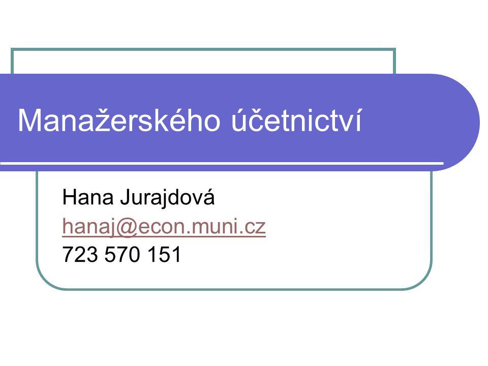 Manažerského účetnictví Hana Jurajdová hanaj@econ.muni.cz 723 570 151