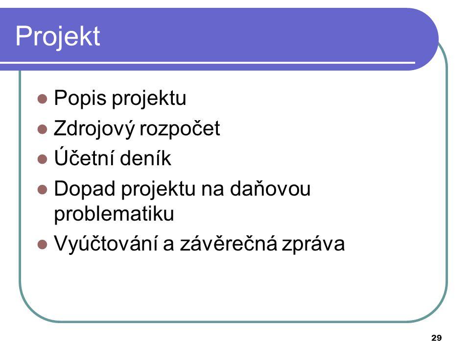 29 Projekt Popis projektu Zdrojový rozpočet Účetní deník Dopad projektu na daňovou problematiku Vyúčtování a závěrečná zpráva