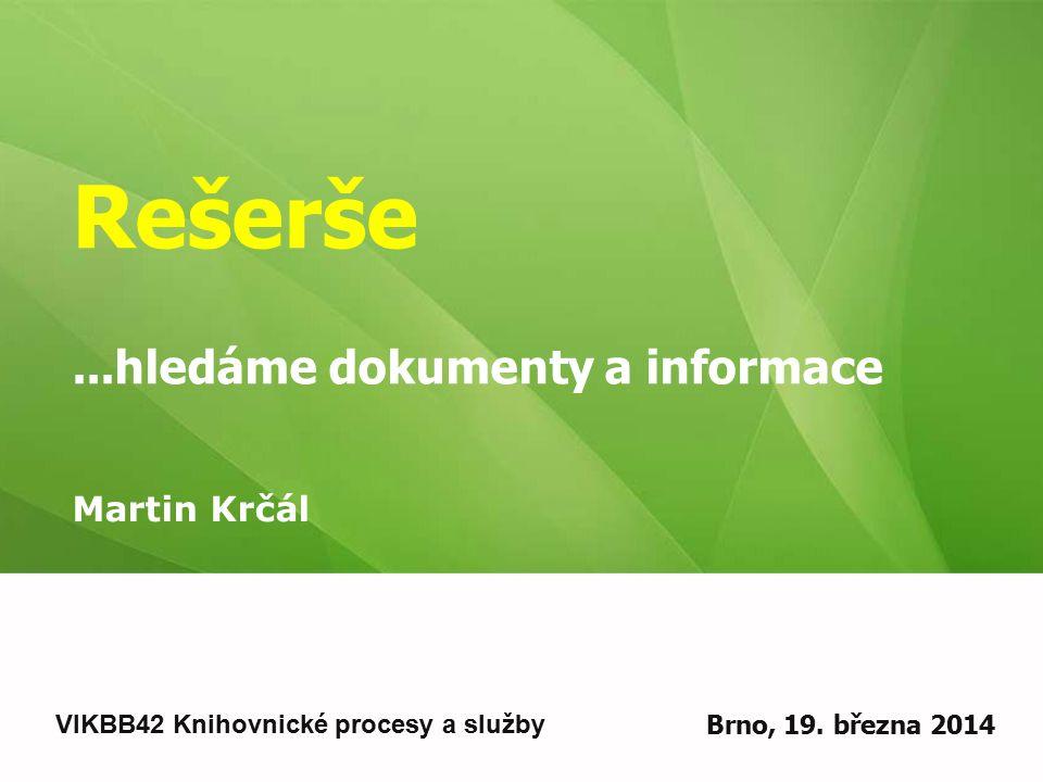 Rešerše...hledáme dokumenty a informace Martin Krčál VIKBB42 Knihovnické procesy a služby Brno, 19.