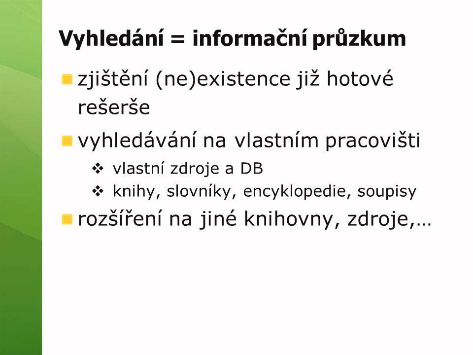 Vyhledání = informační průzkum zjištění (ne)existence již hotové rešerše vyhledávání na vlastním pracovišti  vlastní zdroje a DB  knihy, slovníky, encyklopedie, soupisy rozšíření na jiné knihovny, zdroje,…