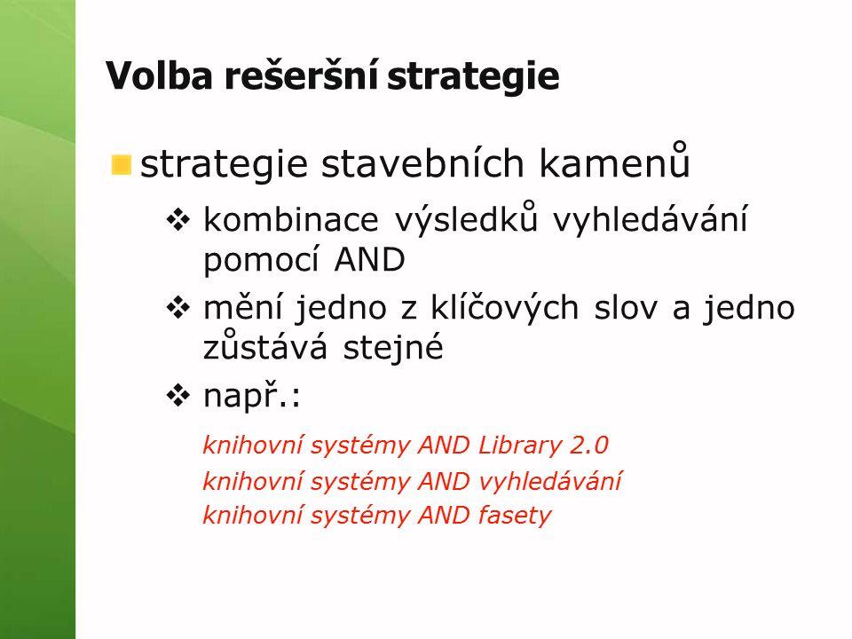 Volba rešeršní strategie strategie stavebních kamenů  kombinace výsledků vyhledávání pomocí AND  mění jedno z klíčových slov a jedno zůstává stejné  např.: knihovní systémy AND Library 2.0 knihovní systémy AND vyhledávání knihovní systémy AND fasety