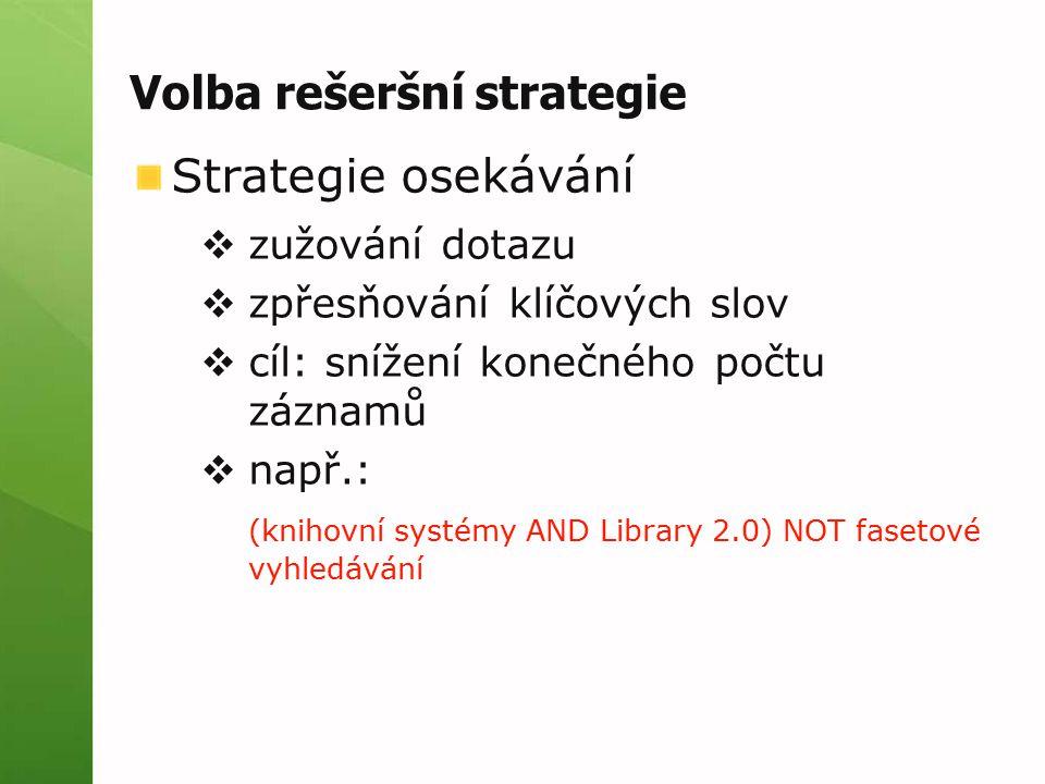 Volba rešeršní strategie Strategie osekávání  zužování dotazu  zpřesňování klíčových slov  cíl: snížení konečného počtu záznamů  např.: (knihovní systémy AND Library 2.0) NOT fasetové vyhledávání