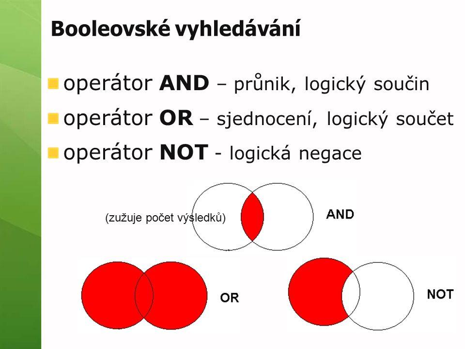 Booleovské vyhledávání operátor AND – průnik, logický součin operátor OR – sjednocení, logický součet operátor NOT - logická negace (zužuje počet výsl