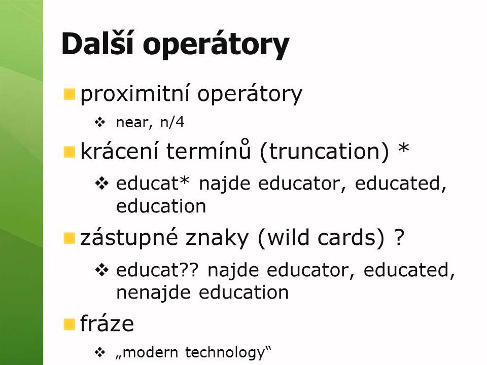 Další operátory proximitní operátory  near, n/4 krácení termínů (truncation) *  educat* najde educator, educated, education zástupné znaky (wild cards) .