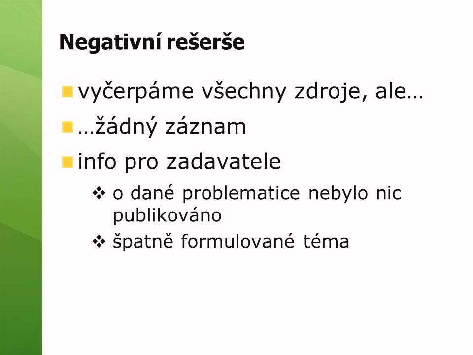 Negativní rešerše vyčerpáme všechny zdroje, ale… …žádný záznam info pro zadavatele  o dané problematice nebylo nic publikováno  špatně formulované téma