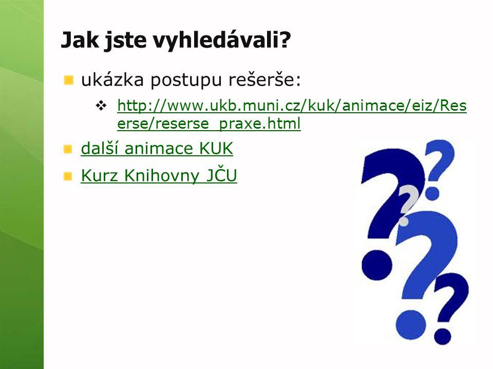 Jak jste vyhledávali? ukázka postupu rešerše:  http://www.ukb.muni.cz/kuk/animace/eiz/Res erse/reserse_praxe.html http://www.ukb.muni.cz/kuk/animace/