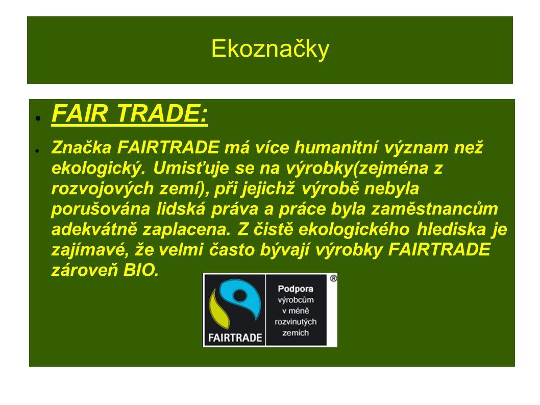 Ekoznačky ● FAIR TRADE: ● Značka FAIRTRADE má více humanitní význam než ekologický. Umisťuje se na výrobky(zejména z rozvojových zemí), při jejichž vý