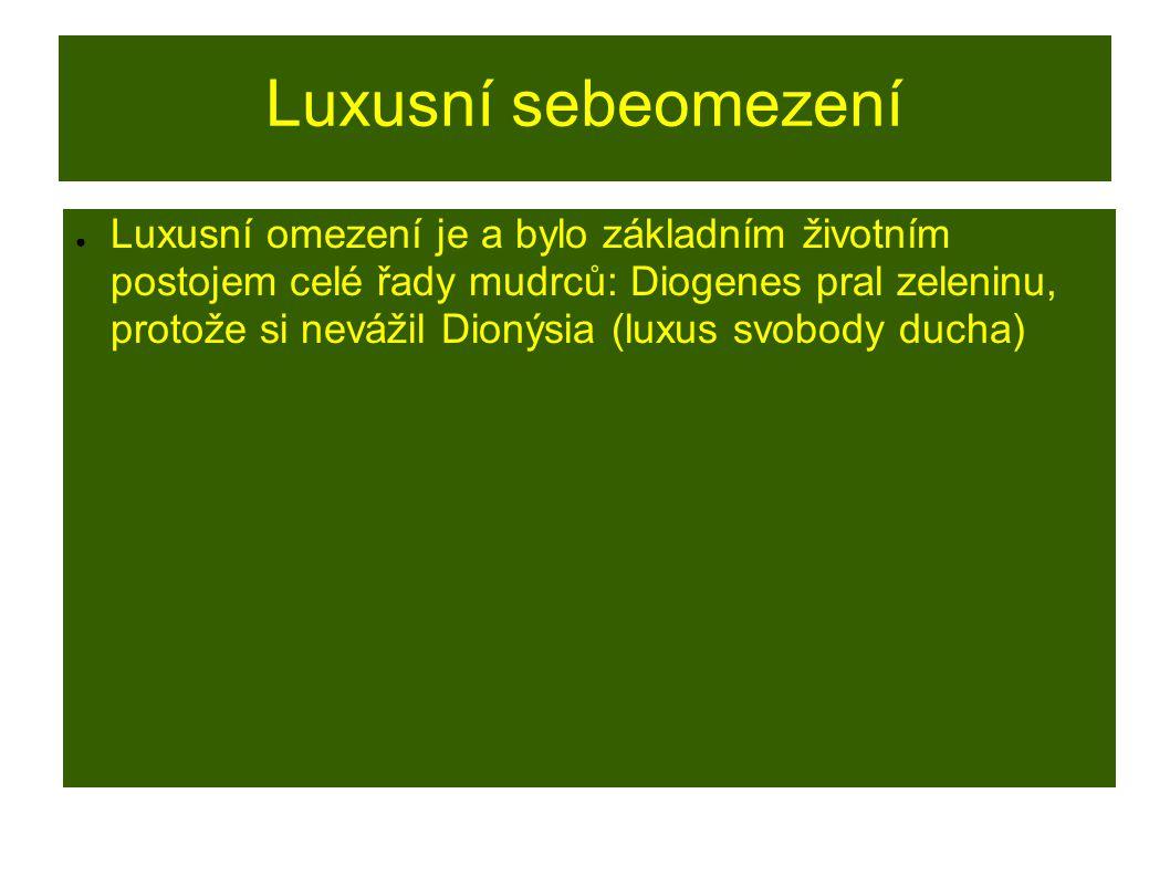 Luxusní sebeomezení ● Luxusní omezení je a bylo základním životním postojem celé řady mudrců: Diogenes pral zeleninu, protože si nevážil Dionýsia (lux