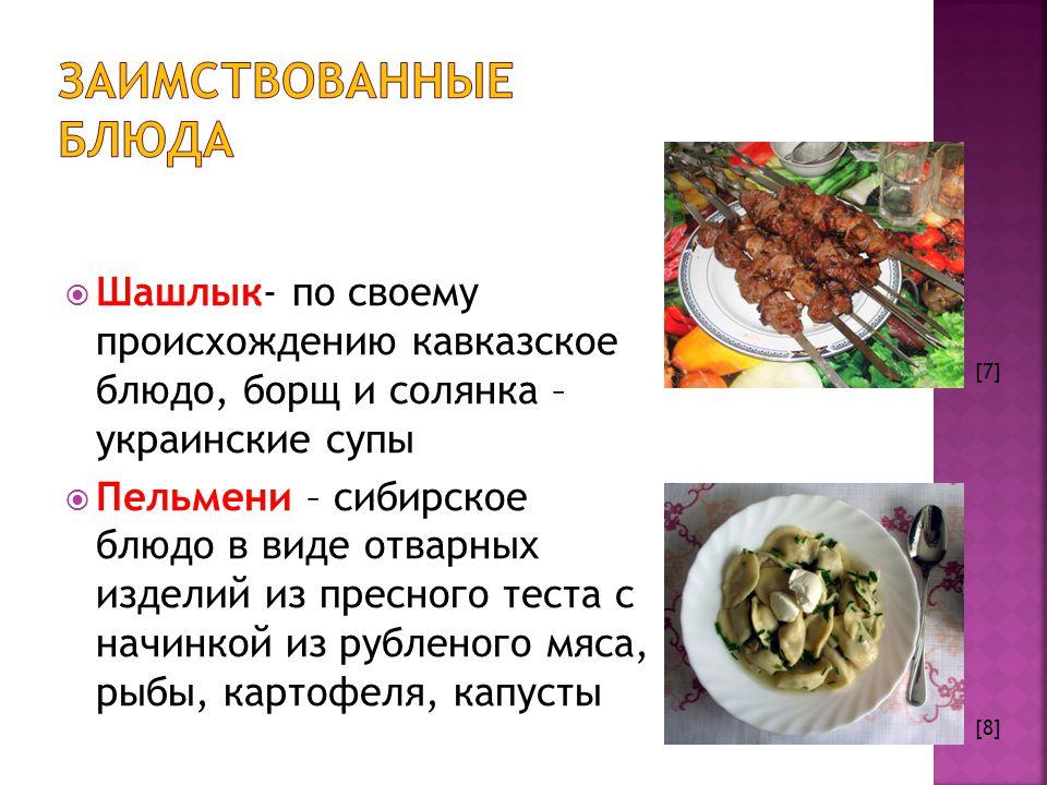  Шашлык- по своему происхождению кавказское блюдо, борщ и солянка – украинские супы  Пельмени – сибирское блюдо в виде отварных изделий из пресного теста с начинкой из рубленого мяса, рыбы, картофеля, капусты [7] [8]
