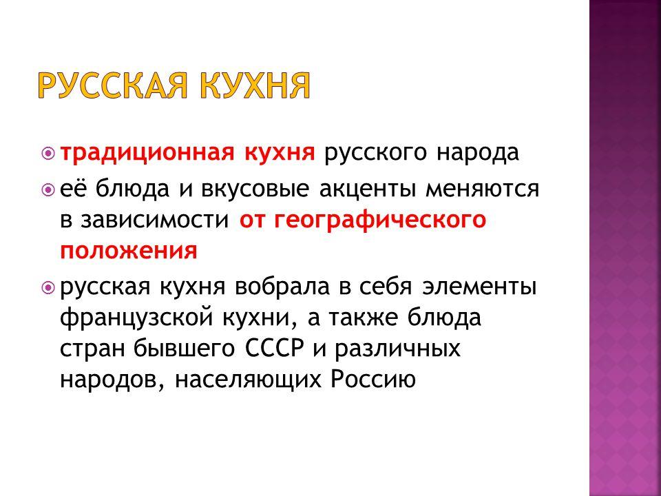  традиционная кухня русского народа  её блюда и вкусовые акценты меняются в зависимости от географического положения  русская кухня вобрала в себя элементы французской кухни, а также блюда стран бывшего СССР и различных народов, населяющих Россию