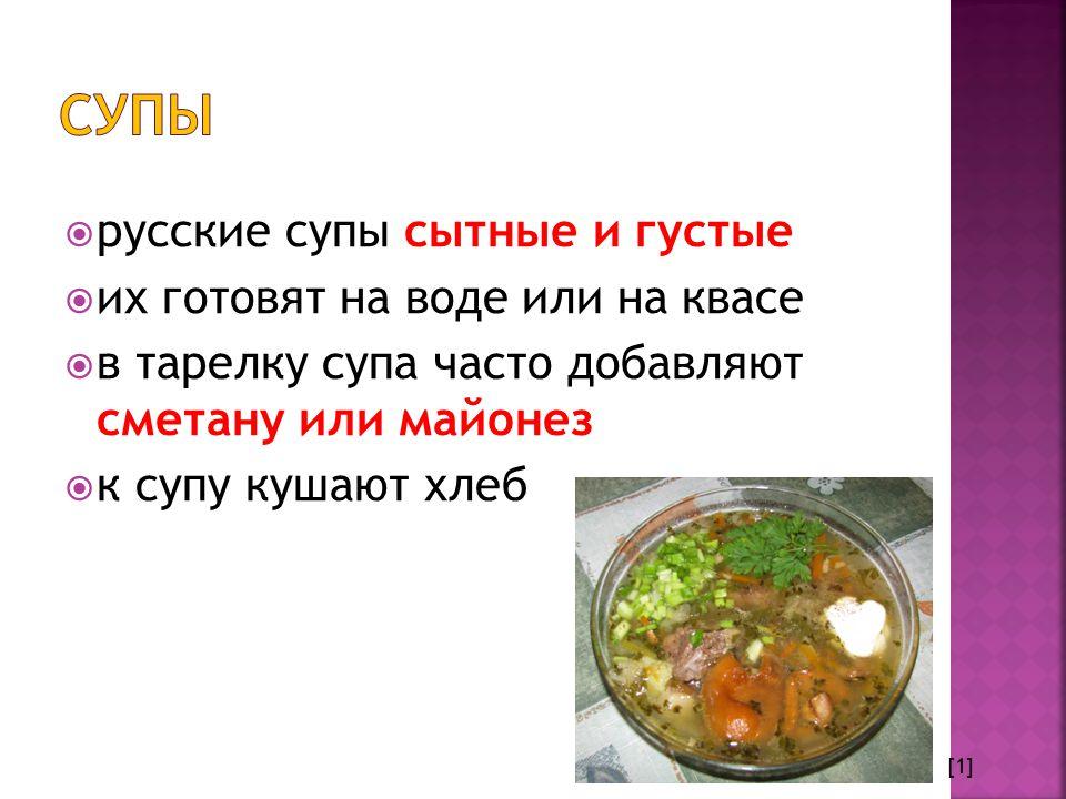  русские супы сытные и густые  их готовят на воде или на квасе  в тарелку супа часто добавляют сметану или майонез  к супу кушают хлеб [1]