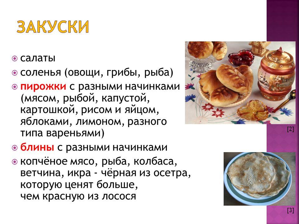  салаты  соленья (овощи, грибы, рыба)  пирожки с разными начинками (мясом, рыбой, капустой, картошкой, рисом и яйцом, яблоками, лимоном, разного типа вареньями)  блины с разными начинками  копчëное мясо, рыба, колбаса, ветчина, икра - чëрная из осетра, которую ценят больше, чем красную из лосося [2] [3]