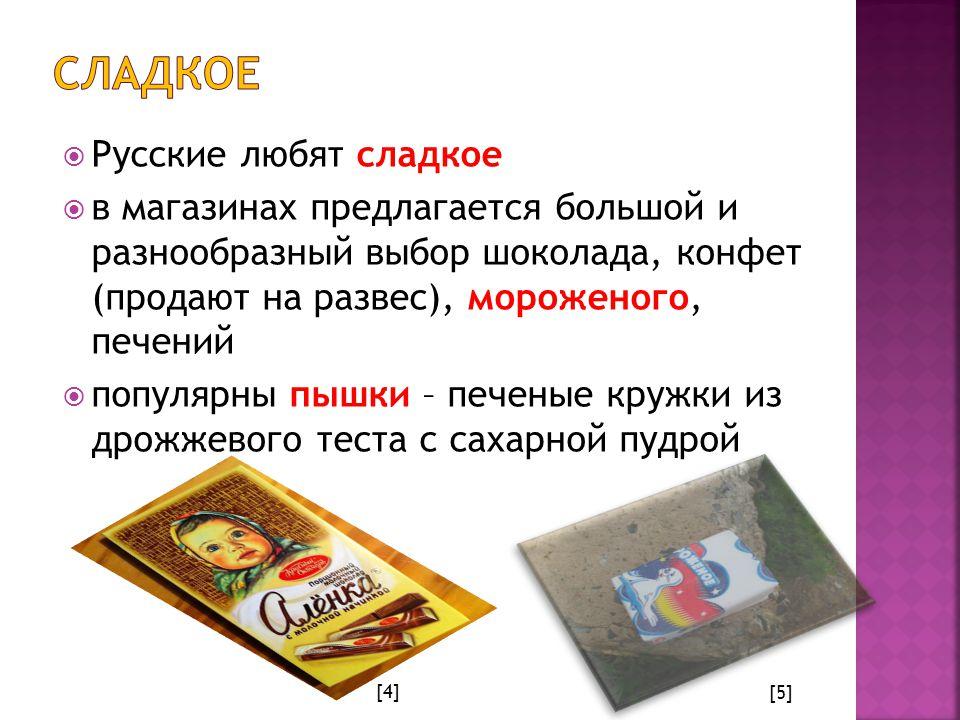  Русские любят сладкое  в магазинах предлагается большой и разнообразный выбор шоколада, конфет (продают на развес), мороженого, печений  популярны пышки – печеные кружки из дрожжевого теста с сахарной пудрой [4] [5]