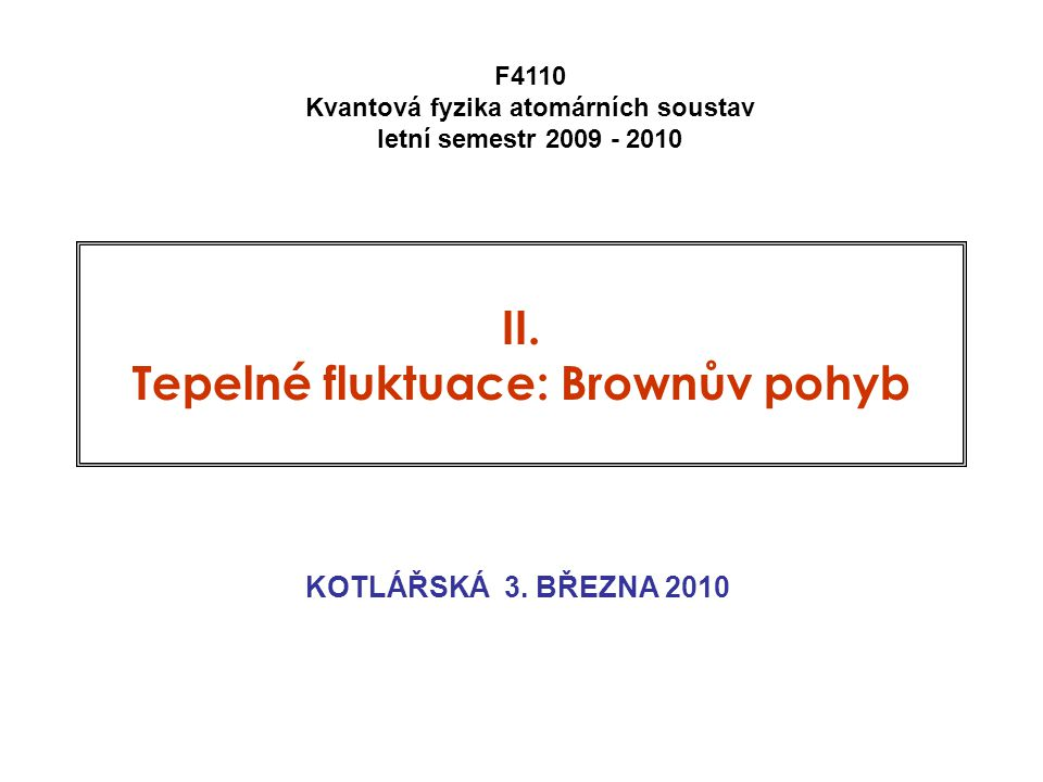 II. Tepelné fluktuace: Brownův pohyb KOTLÁŘSKÁ 3. BŘEZNA 2010 F4110 Kvantová fyzika atomárních soustav letní semestr 2009 - 2010