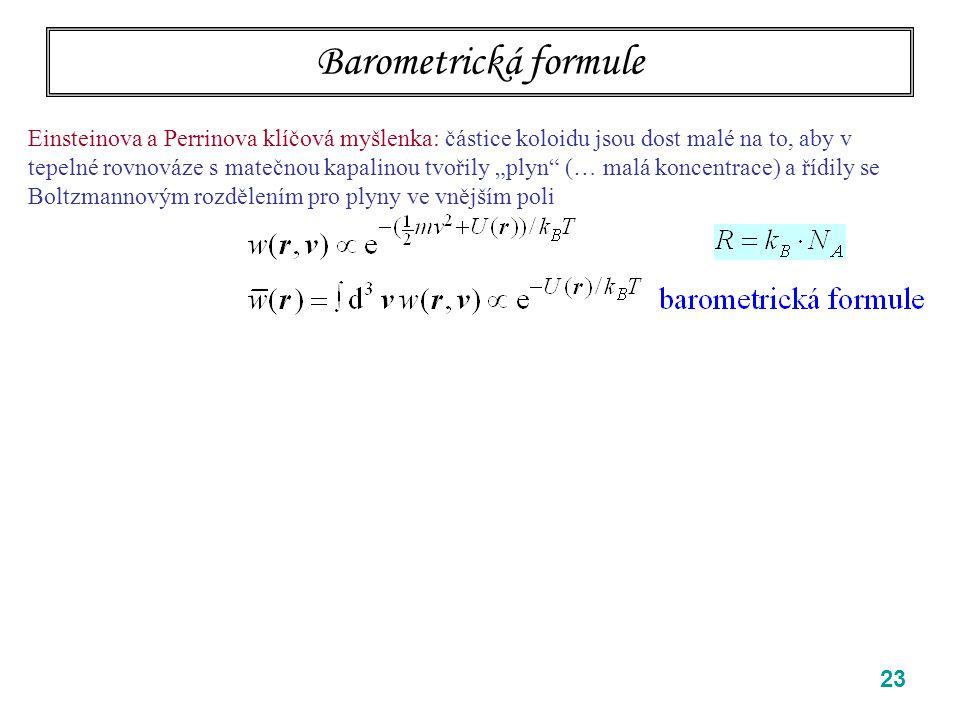 """23 Barometrická formule Einsteinova a Perrinova klíčová myšlenka: částice koloidu jsou dost malé na to, aby v tepelné rovnováze s matečnou kapalinou tvořily """"plyn (… malá koncentrace) a řídily se Boltzmannovým rozdělením pro plyny ve vnějším poli Pro koloidní částice (gumiguty) v kapalině a poli tíže neznámá!!."""