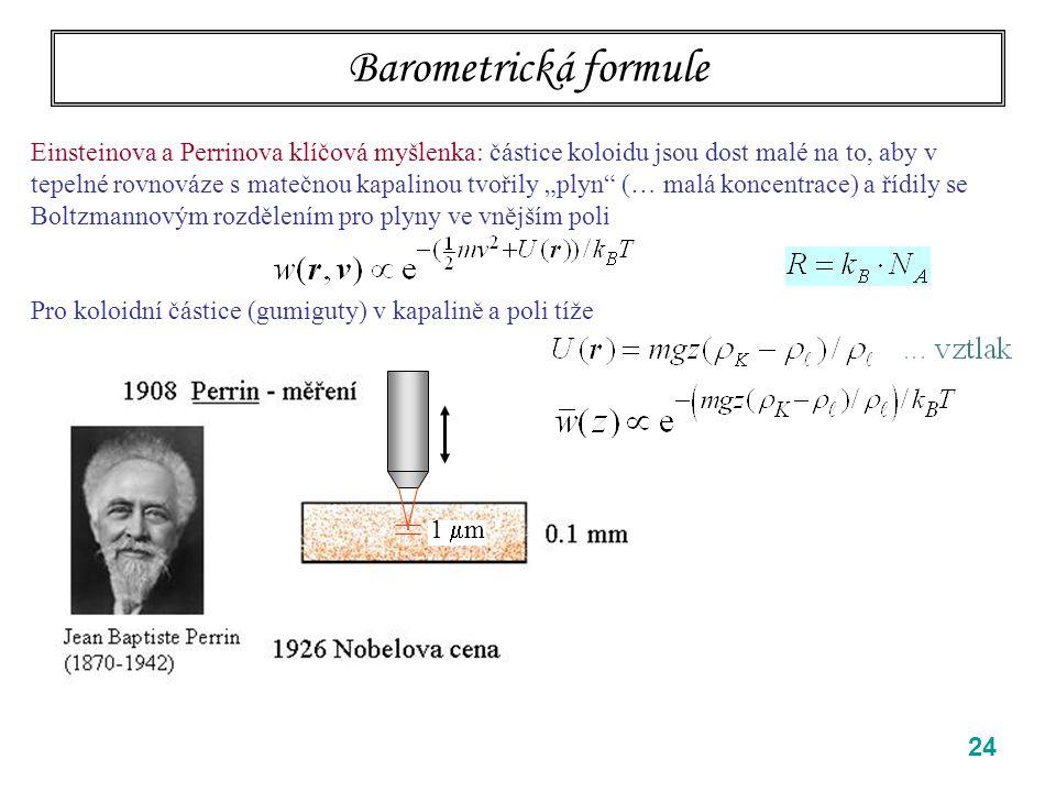 """24 Barometrická formule Einsteinova a Perrinova klíčová myšlenka: částice koloidu jsou dost malé na to, aby v tepelné rovnováze s matečnou kapalinou tvořily """"plyn (… malá koncentrace) a řídily se Boltzmannovým rozdělením pro plyny ve vnějším poli Pro koloidní částice (gumiguty) v kapalině a poli tíže 1  m"""