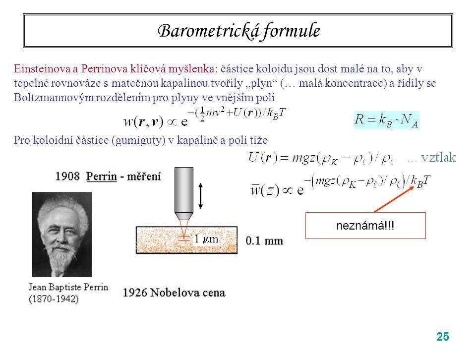 """25 Barometrická formule Einsteinova a Perrinova klíčová myšlenka: částice koloidu jsou dost malé na to, aby v tepelné rovnováze s matečnou kapalinou tvořily """"plyn (… malá koncentrace) a řídily se Boltzmannovým rozdělením pro plyny ve vnějším poli Pro koloidní částice (gumiguty) v kapalině a poli tíže neznámá!!."""