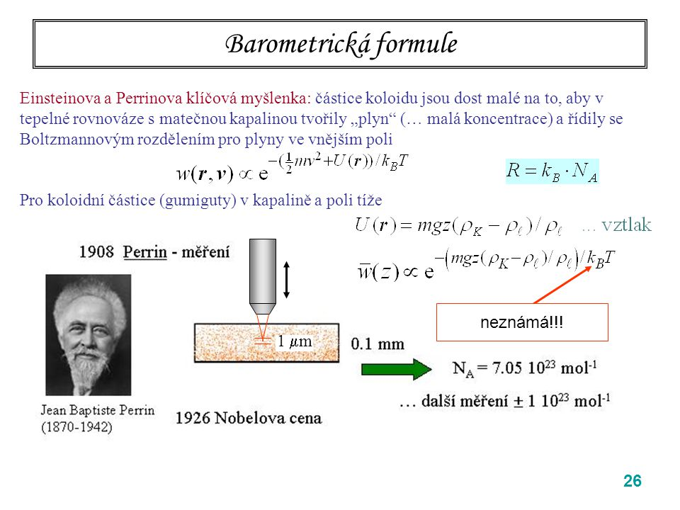 """26 Barometrická formule Einsteinova a Perrinova klíčová myšlenka: částice koloidu jsou dost malé na to, aby v tepelné rovnováze s matečnou kapalinou tvořily """"plyn (… malá koncentrace) a řídily se Boltzmannovým rozdělením pro plyny ve vnějším poli Pro koloidní částice (gumiguty) v kapalině a poli tíže neznámá!!."""
