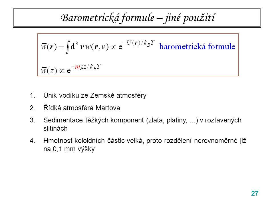 27 Barometrická formule – jiné použití 1.Únik vodíku ze Zemské atmosféry 2.Řídká atmosféra Martova 3.Sedimentace těžkých komponent (zlata, platiny,...) v roztavených slitinách 4.Hmotnost koloidních částic velká, proto rozdělení nerovnoměrné již na 0,1 mm výšky