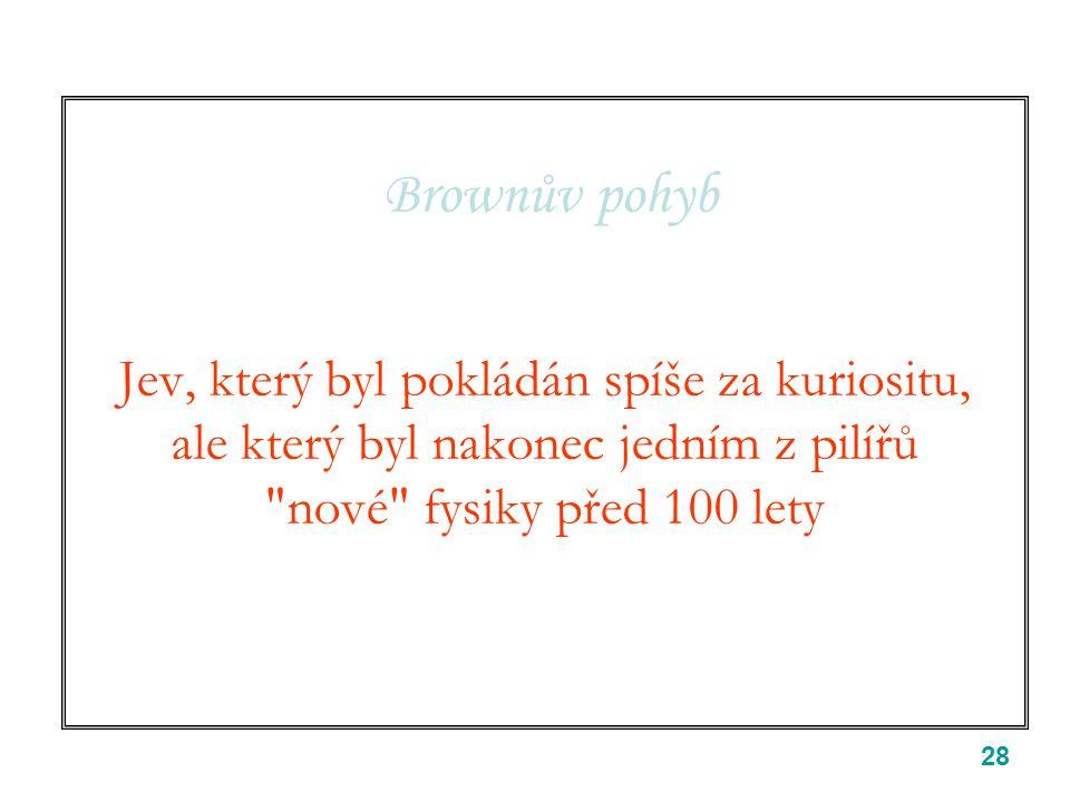 28 Brownův pohyb Jev, který byl pokládán spíše za kuriositu, ale který byl nakonec jedním z pilířů